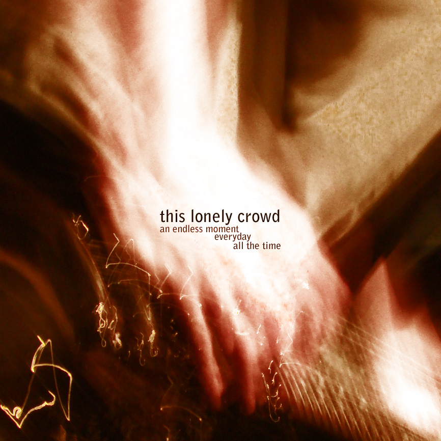 THIS LONELY CROWD – An Endless Moment Everyday All The Time (2010)