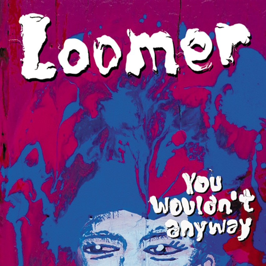 LOOMER – You Wouldn't Anyway (2013)