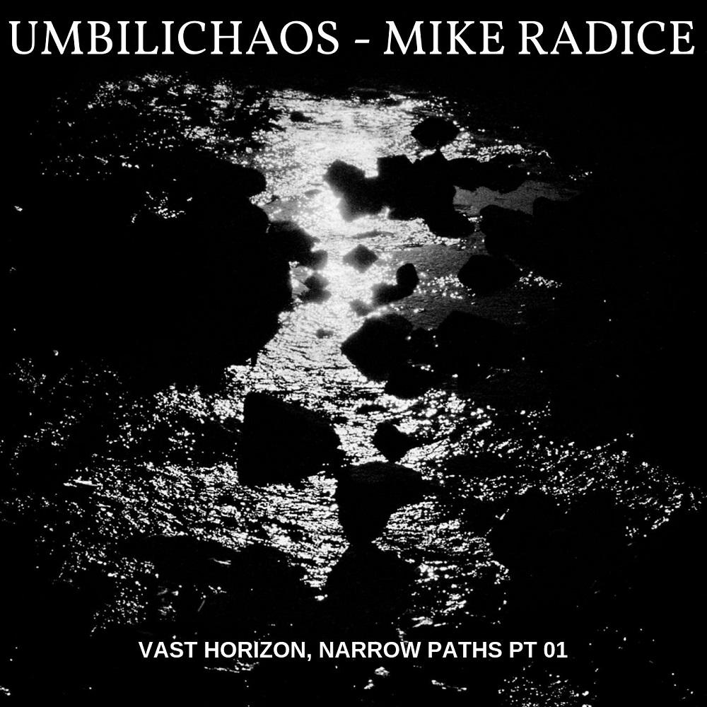 UMBILICHAOS + MIKE RADICE – Vast Horizon, Narrow Paths Pt. 01